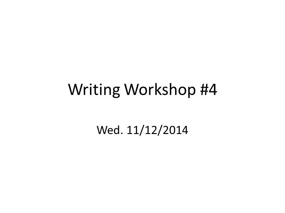 Writing Workshop #4 Wed. 11/12/2014