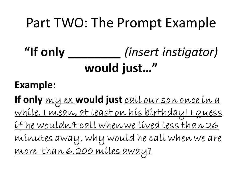 Part TWO: The Prompt Example If only ________ (insert instigator) would just… Example: If only my ex would just call our son once in a while.