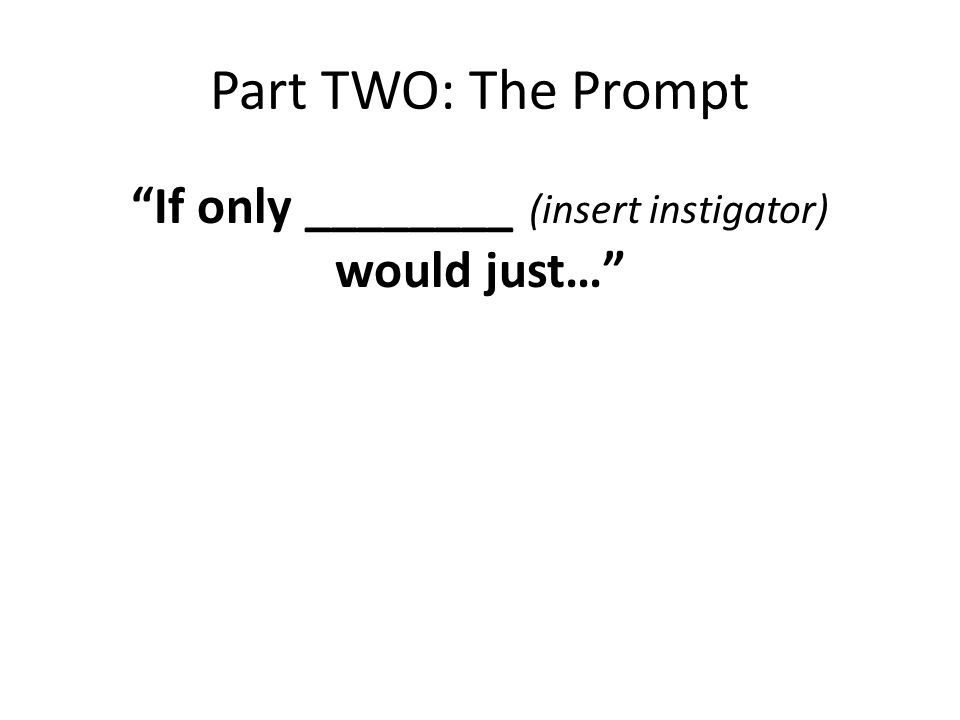 Part TWO: The Prompt If only ________ (insert instigator) would just…