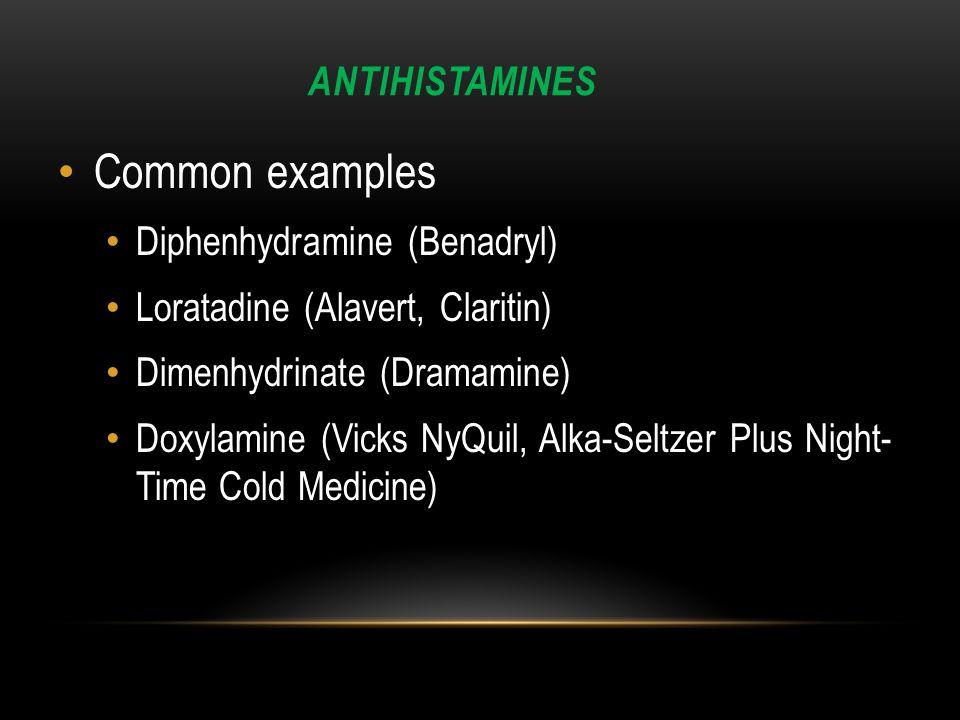 ANTIHISTAMINES Common examples Diphenhydramine (Benadryl) Loratadine (Alavert, Claritin) Dimenhydrinate (Dramamine) Doxylamine (Vicks NyQuil, Alka-Seltzer Plus Night- Time Cold Medicine)