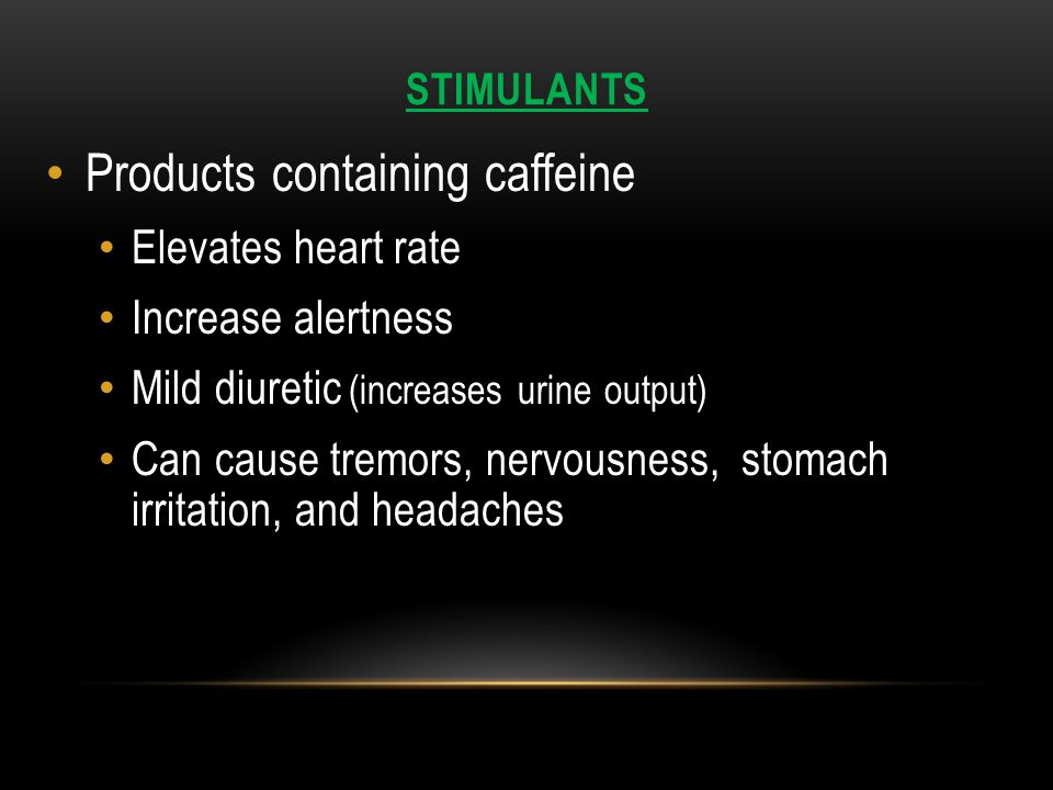 STIMULANTS Products containing caffeine Elevates heart rate Increase alertness Mild diuretic (increases urine output) Can cause tremors, nervousness, stomach irritation, and headaches