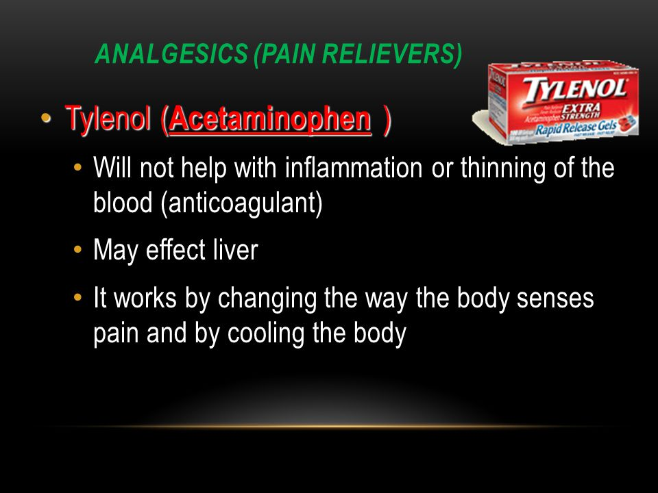 ANALGESICS (PAIN RELIEVERS) Tylenol( Acetaminophen ) Tylenol ( Acetaminophen ) Will not help with inflammation or thinning of the blood (anticoagulant) May effect liver It works by changing the way the body senses pain and by cooling the body