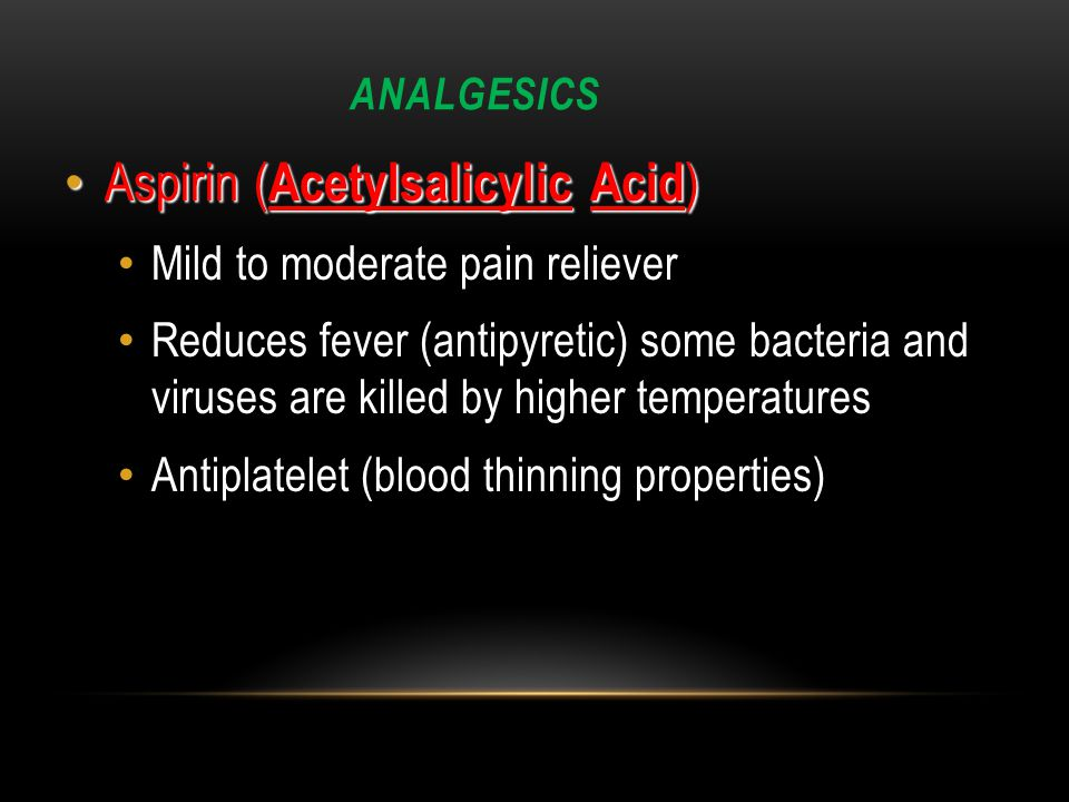 ANALGESICS Aspirin ( Acetylsalicylic Acid ) Aspirin ( Acetylsalicylic Acid ) Mild to moderate pain reliever Reduces fever (antipyretic) some bacteria and viruses are killed by higher temperatures Antiplatelet (blood thinning properties)