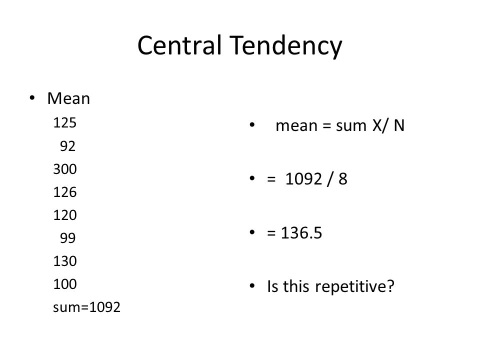 Central Tendency Mean 125 92 300 126 120 99 130 100 sum=1092 mean = sum X/ N = 1092 / 8 = 136.5 Is this repetitive