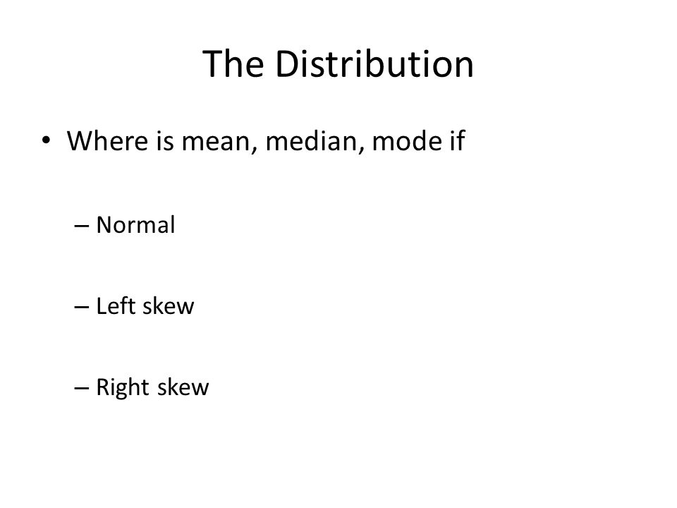 The Distribution Where is mean, median, mode if – Normal – Left skew – Right skew