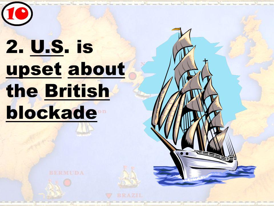 2. U.S. is upset about the British blockade 10