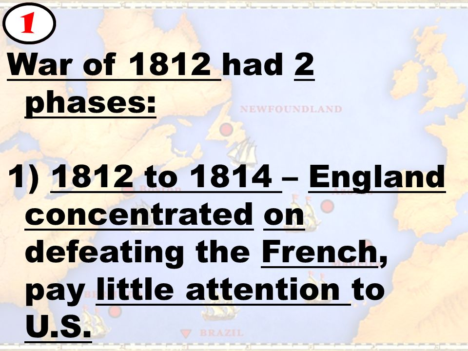 War of 1812 had 2 phases: 1) 1812 to 1814 – England concentrated on defeating the French, pay little attention to U.S.