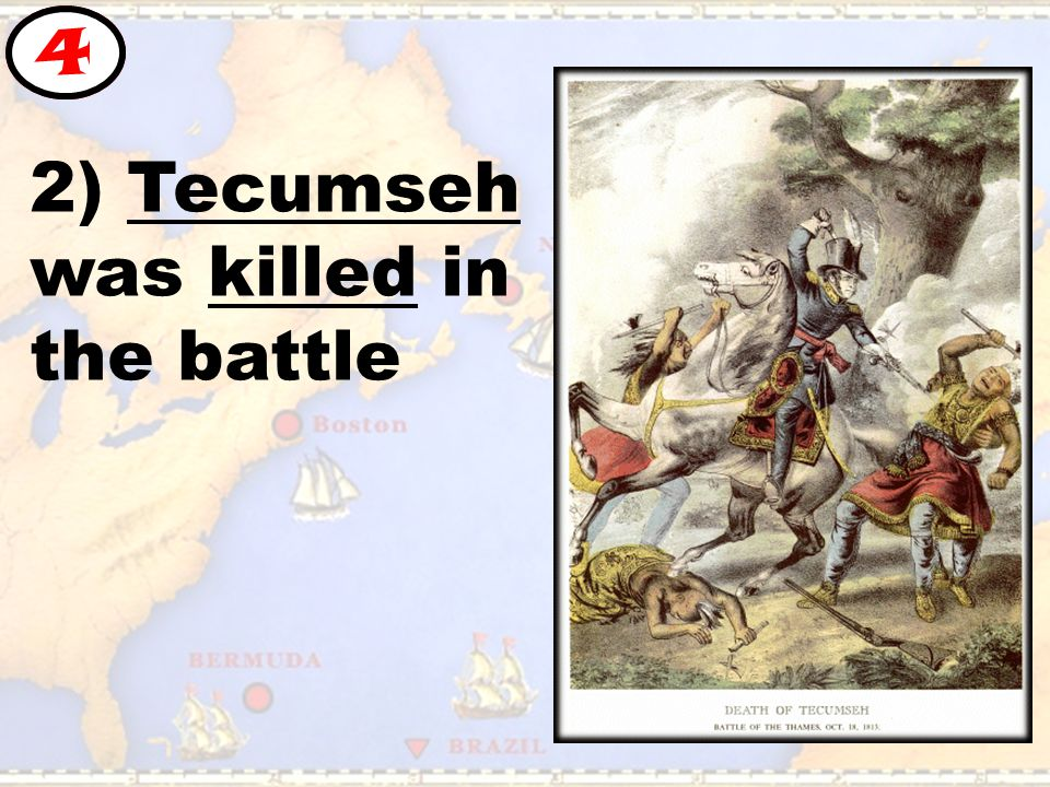 2) Tecumseh was killed in the battle 4