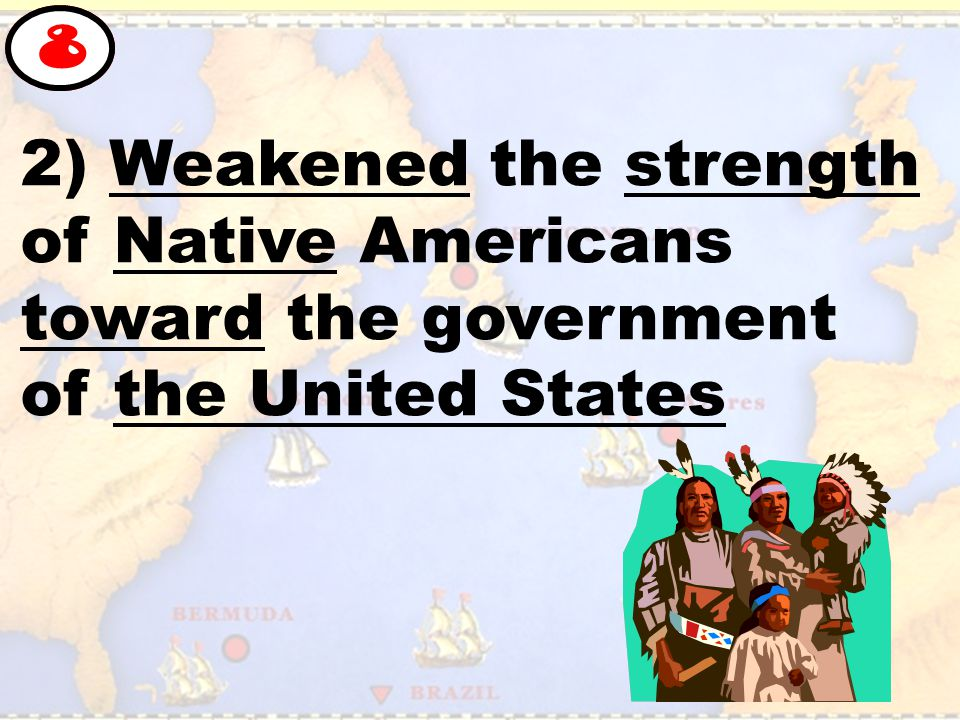 2) Weakened the strength of Native Americans toward the government of the United States 8
