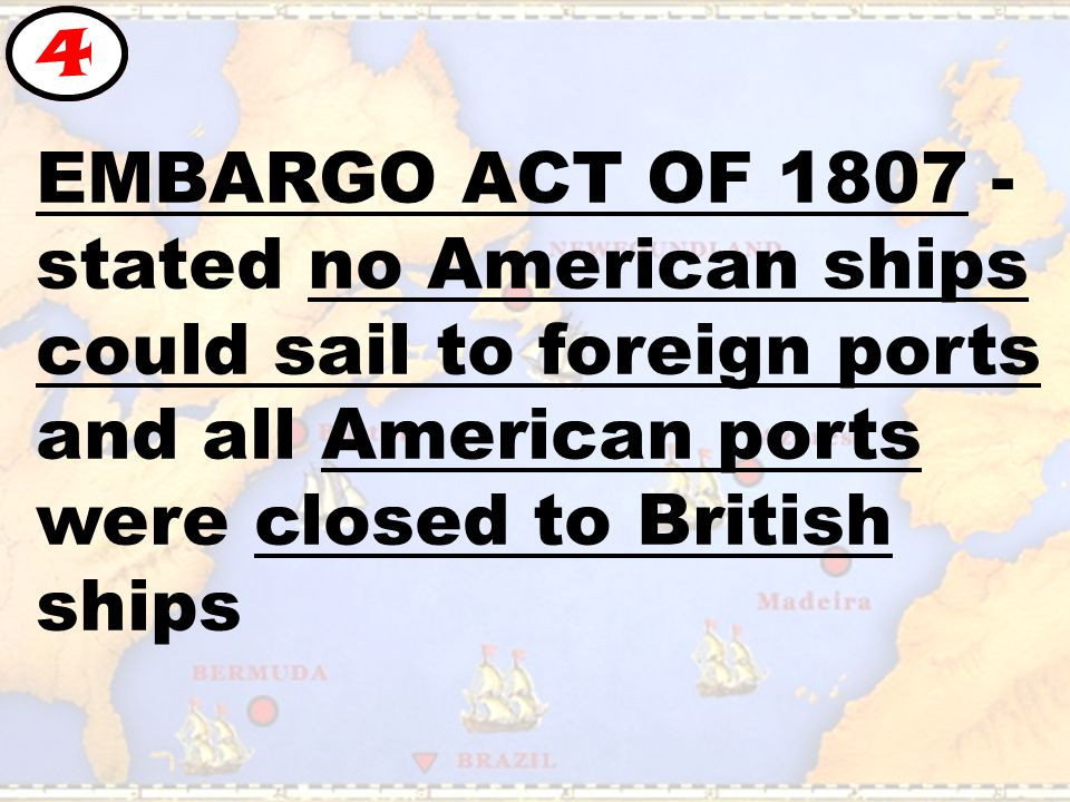 EMBARGO ACT OF stated no American ships could sail to foreign ports and all American ports were closed to British ships 4