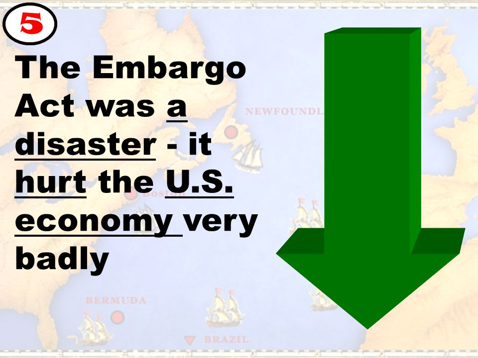 The Embargo Act was a disaster - it hurt the U.S. economy very badly 5