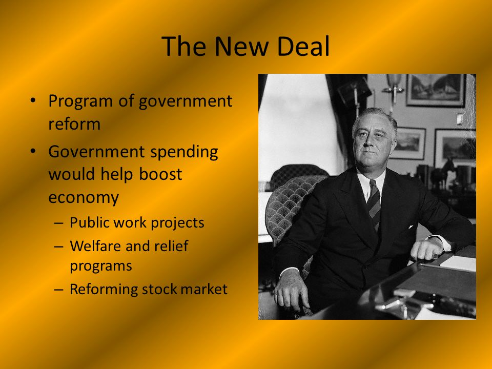 The New Deal Program of government reform Government spending would help boost economy – Public work projects – Welfare and relief programs – Reforming stock market