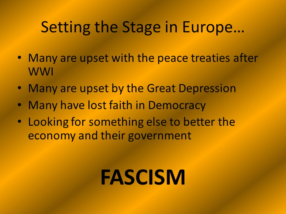 Setting the Stage in Europe… Many are upset with the peace treaties after WWI Many are upset by the Great Depression Many have lost faith in Democracy Looking for something else to better the economy and their government FASCISM