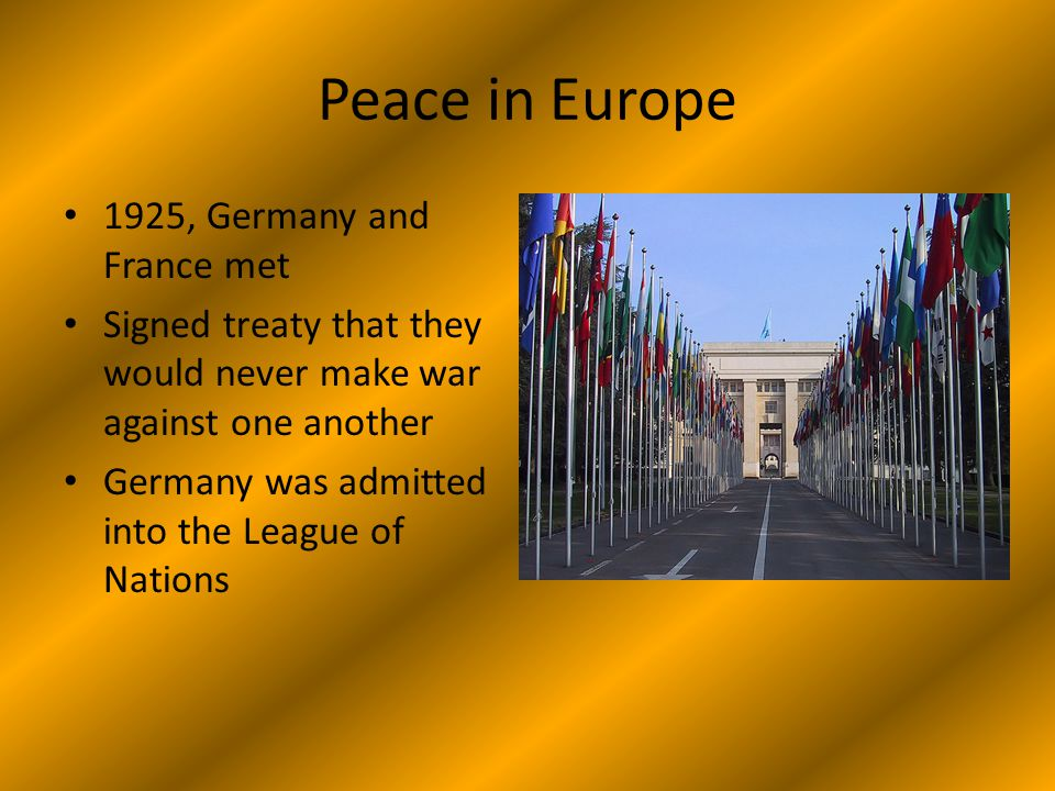 Peace in Europe 1925, Germany and France met Signed treaty that they would never make war against one another Germany was admitted into the League of Nations