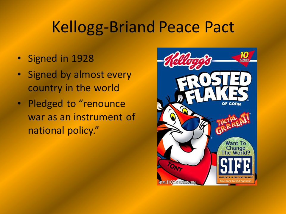 Kellogg-Briand Peace Pact Signed in 1928 Signed by almost every country in the world Pledged to renounce war as an instrument of national policy.
