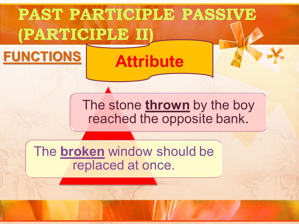 PAST PARTICIPLE PASSIVE (PARTICIPLE II) FUNCTIONS Attribute The stone thrown by the boy reached the opposite bank.