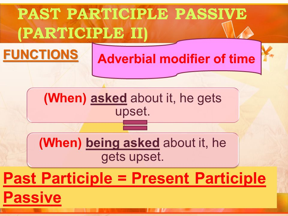 PAST PARTICIPLE PASSIVE (PARTICIPLE II) FUNCTIONS Adverbial modifier of time (When) asked about it, he gets upset.