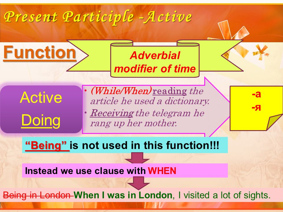 P Present Participle -Active Function (While/When) reading the article he used a dictionary.