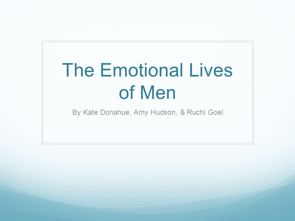 The Emotional Lives of Men By Kate Donahue, Amy Hudson, & Ruchi Goel