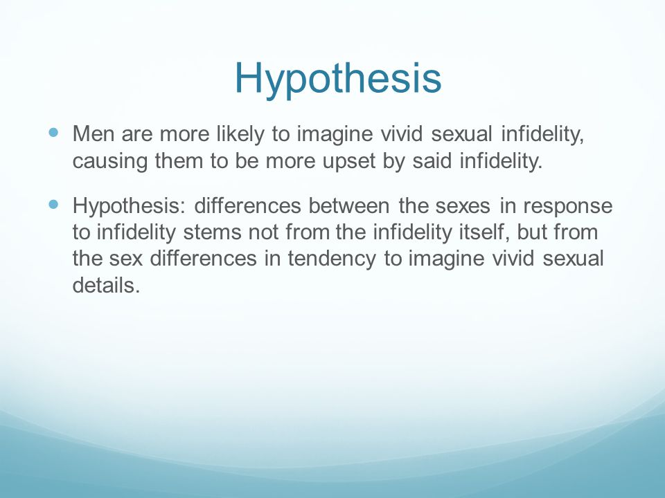 Hypothesis Men are more likely to imagine vivid sexual infidelity, causing them to be more upset by said infidelity.