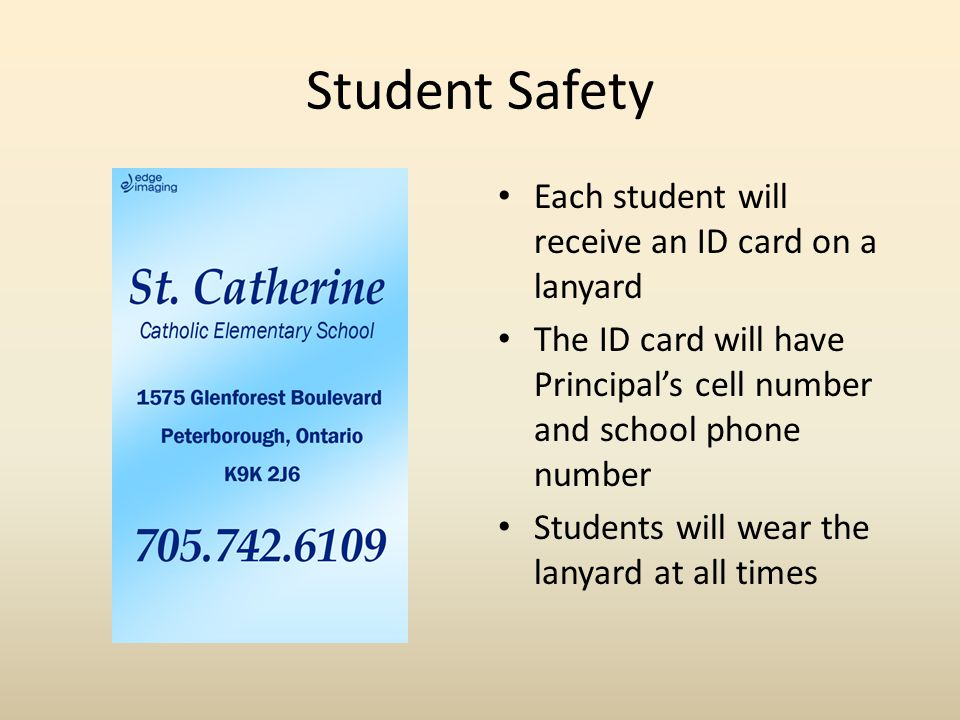 Student Safety Each student will receive an ID card on a lanyard The ID card will have Principal's cell number and school phone number Students will wear the lanyard at all times