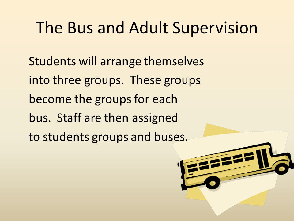 The Bus and Adult Supervision Students will arrange themselves into three groups.