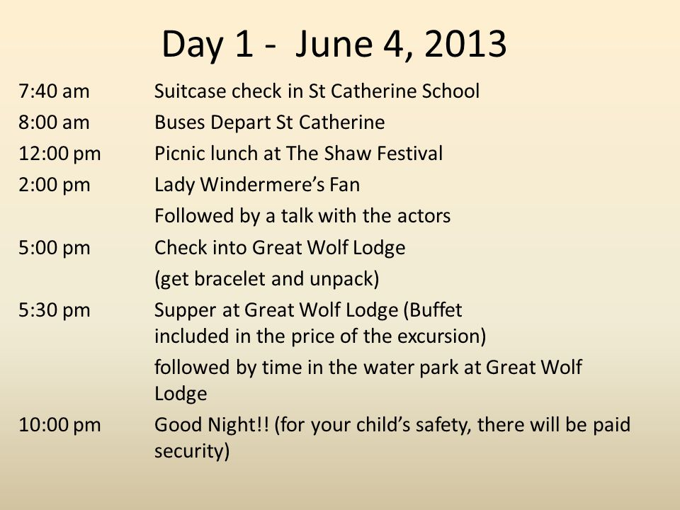 Day 1 - June 4, 2013 7:40 amSuitcase check in St Catherine School 8:00 am Buses Depart St Catherine 12:00 pmPicnic lunch at The Shaw Festival 2:00 pmLady Windermere's Fan Followed by a talk with the actors 5:00 pmCheck into Great Wolf Lodge (get bracelet and unpack) 5:30 pm Supper at Great Wolf Lodge (Buffet included in the price of the excursion) followed by time in the water park at Great Wolf Lodge 10:00 pmGood Night!.