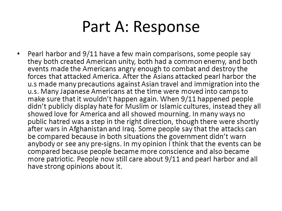Part A: Response Pearl harbor and 9/11 have a few main comparisons, some people say they both created American unity, both had a common enemy, and both events made the Americans angry enough to combat and destroy the forces that attacked America.