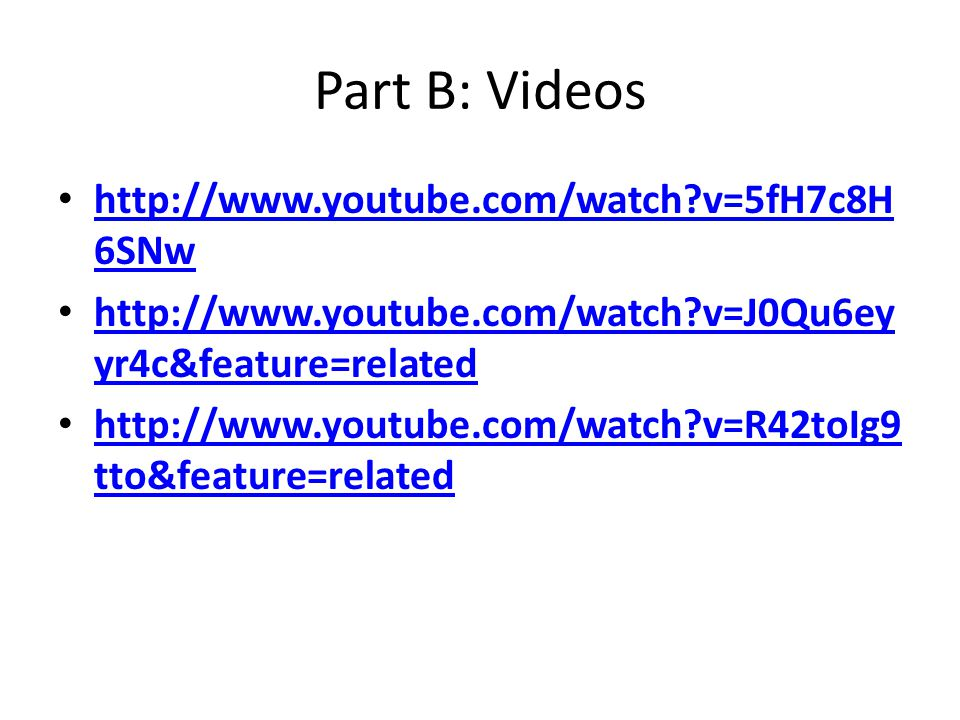 Part B: Videos http://www.youtube.com/watch v=5fH7c8H 6SNw http://www.youtube.com/watch v=5fH7c8H 6SNw http://www.youtube.com/watch v=J0Qu6ey yr4c&feature=related http://www.youtube.com/watch v=J0Qu6ey yr4c&feature=related http://www.youtube.com/watch v=R42toIg9 tto&feature=related http://www.youtube.com/watch v=R42toIg9 tto&feature=related