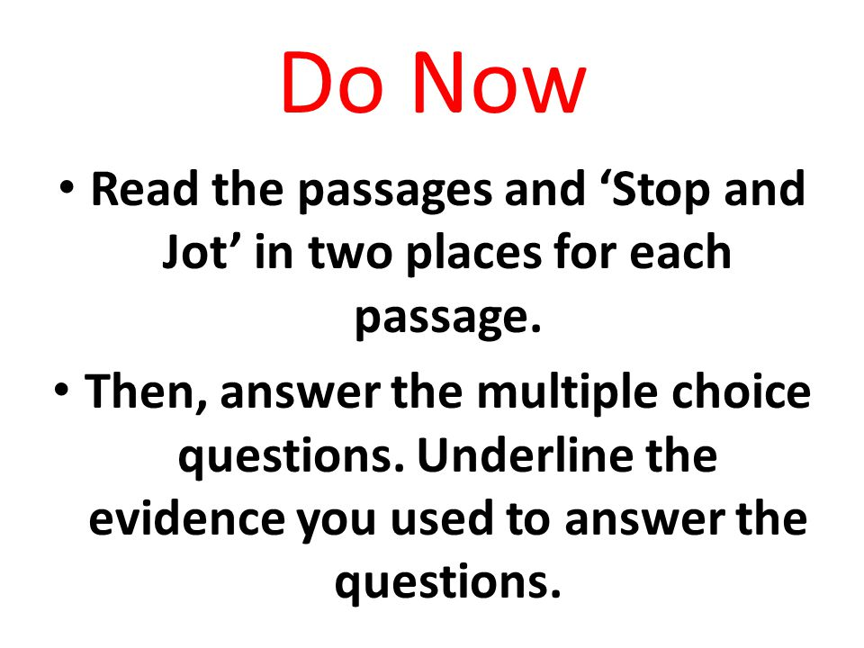 Do Now Read the passages and 'Stop and Jot' in two places for each passage. Then, answer the multiple choice questions. Underline the evidence you use