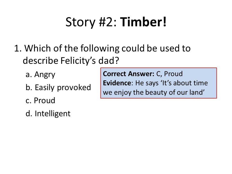 Story #2: Timber! 1. Which of the following could be used to describe Felicity's dad? a. Angry b. Easily provoked c. Proud d. Intelligent Correct Answ