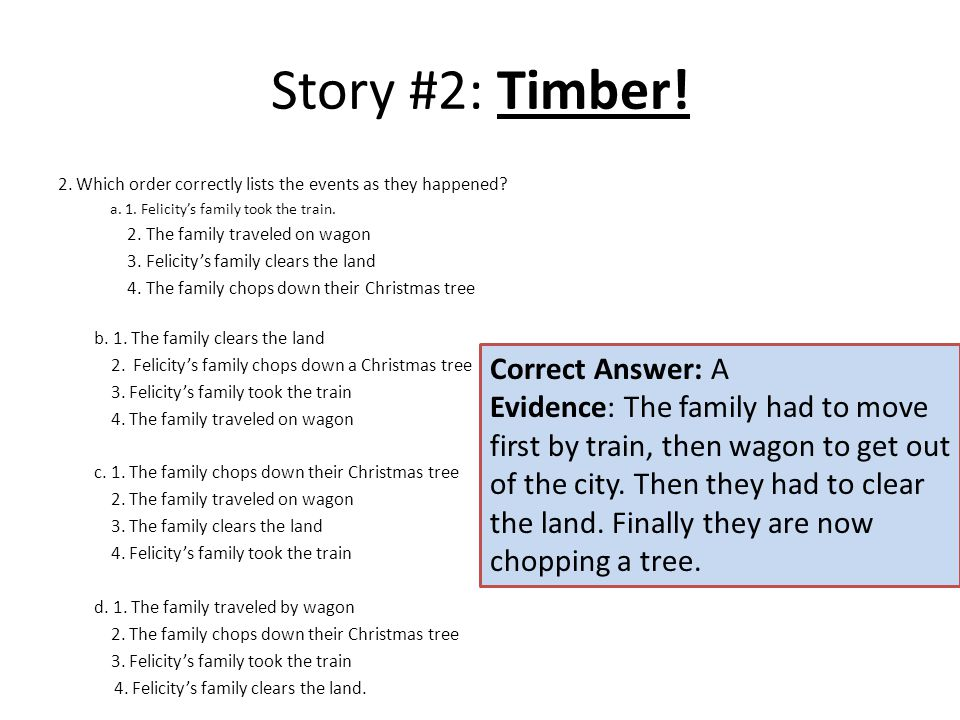 Story #2: Timber! 2. Which order correctly lists the events as they happened? a. 1. Felicity's family took the train. 2. The family traveled on wagon