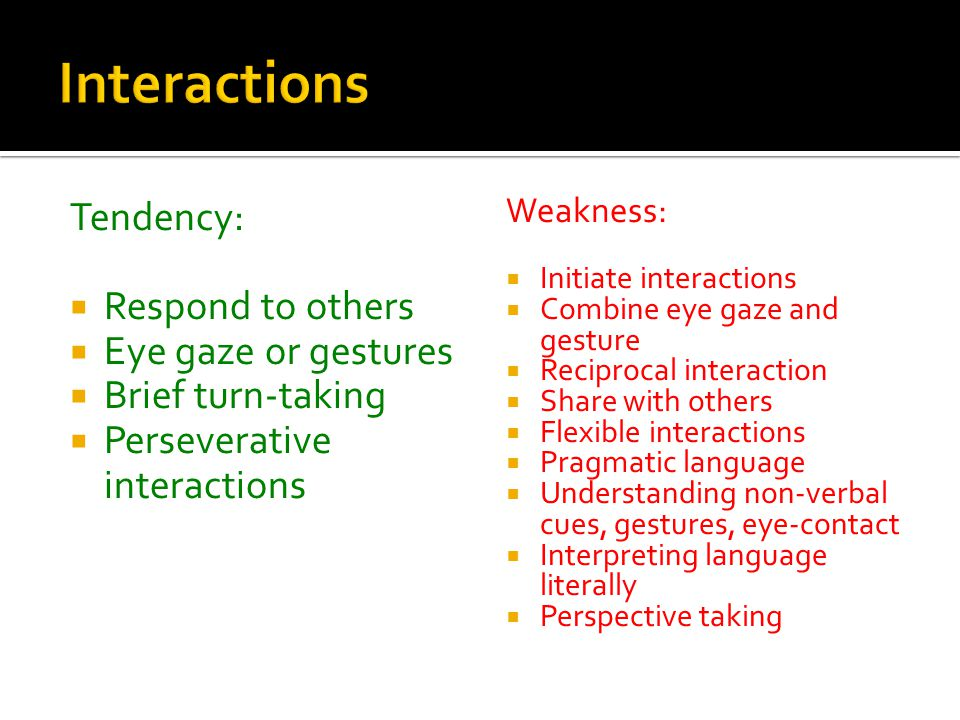 Tendency:  Respond to others  Eye gaze or gestures  Brief turn-taking  Perseverative interactions Weakness:  Initiate interactions  Combine eye