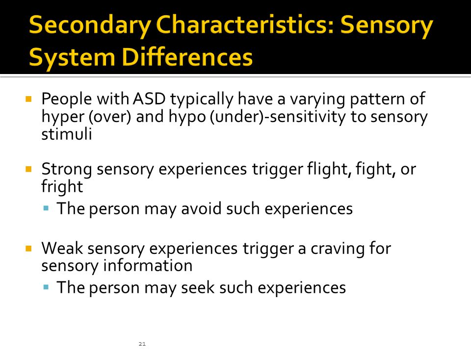  People with ASD typically have a varying pattern of hyper (over) and hypo (under)-sensitivity to sensory stimuli  Strong sensory experiences trigge