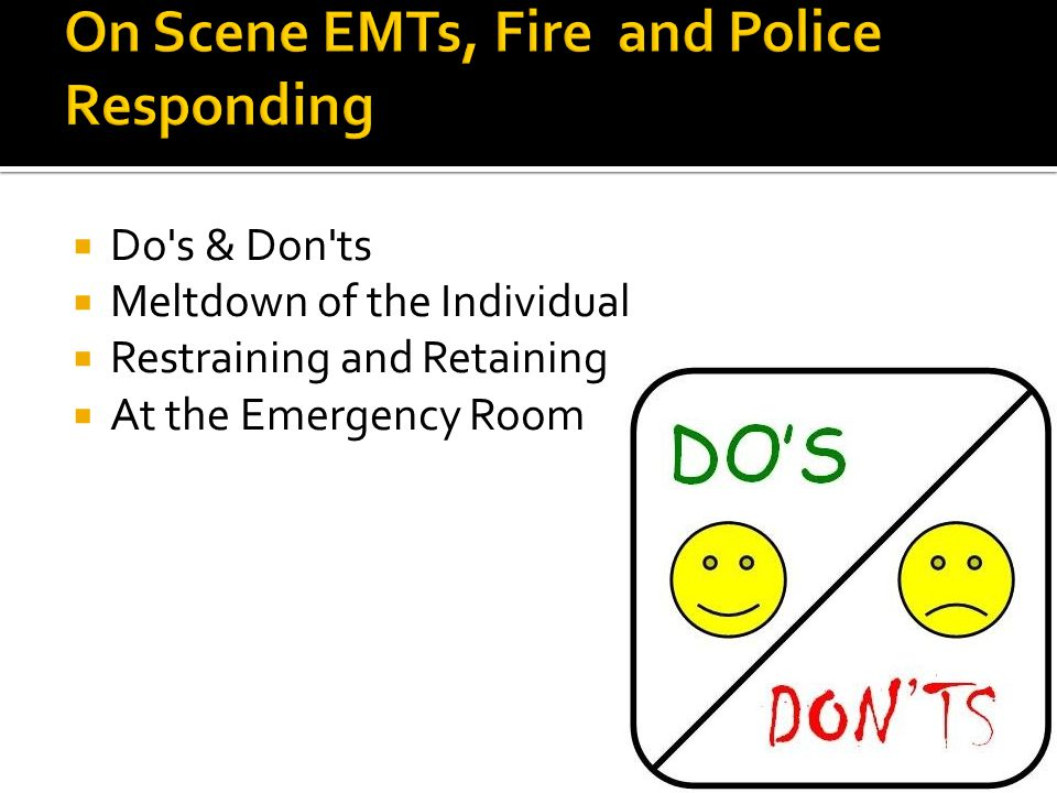  Do's & Don'ts  Meltdown of the Individual  Restraining and Retaining  At the Emergency Room