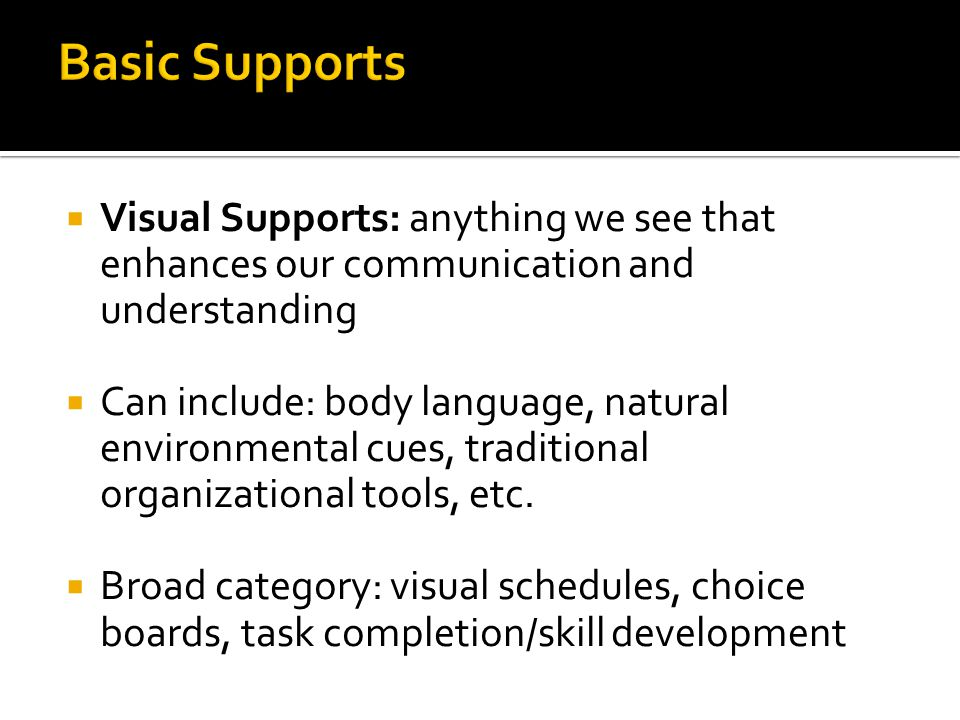  Visual Supports: anything we see that enhances our communication and understanding  Can include: body language, natural environmental cues, traditi