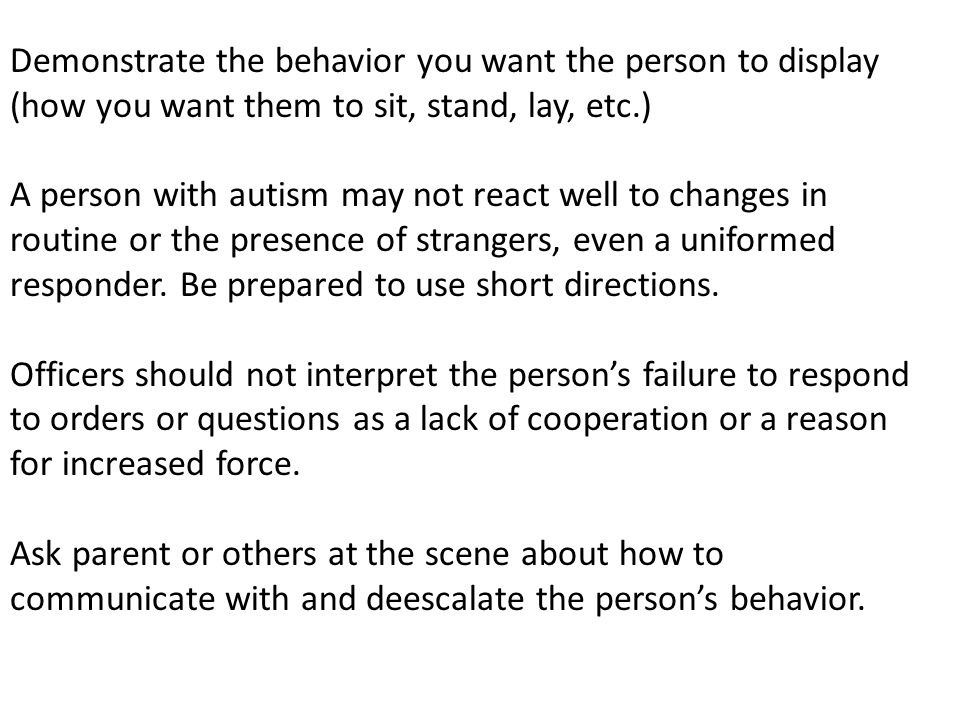 Demonstrate the behavior you want the person to display (how you want them to sit, stand, lay, etc.) A person with autism may not react well to change