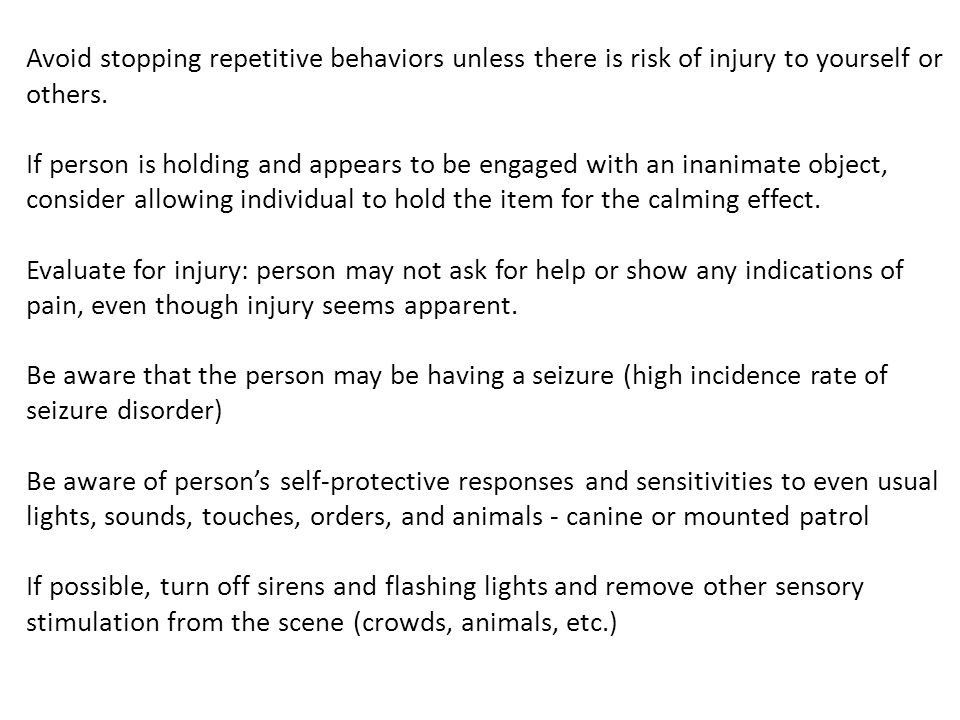 Avoid stopping repetitive behaviors unless there is risk of injury to yourself or others. If person is holding and appears to be engaged with an inani