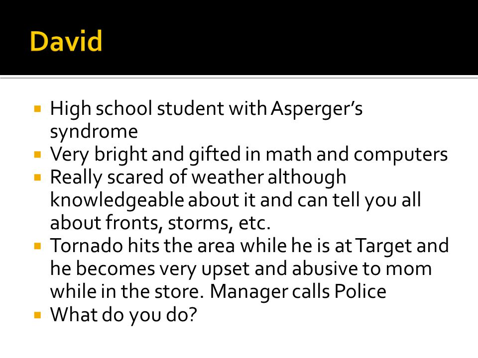  High school student with Asperger's syndrome  Very bright and gifted in math and computers  Really scared of weather although knowledgeable about