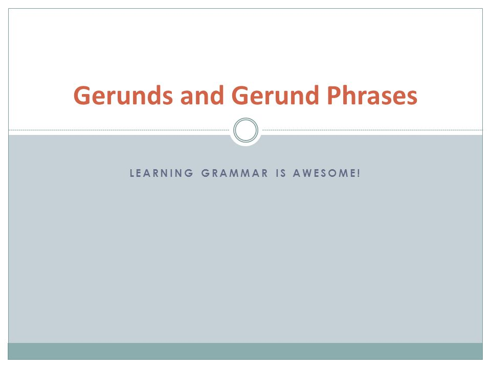LEARNING GRAMMAR IS AWESOME! Gerunds and Gerund Phrases