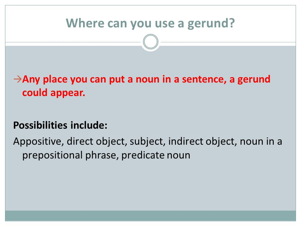 Where can you use a gerund.  Any place you can put a noun in a sentence, a gerund could appear.