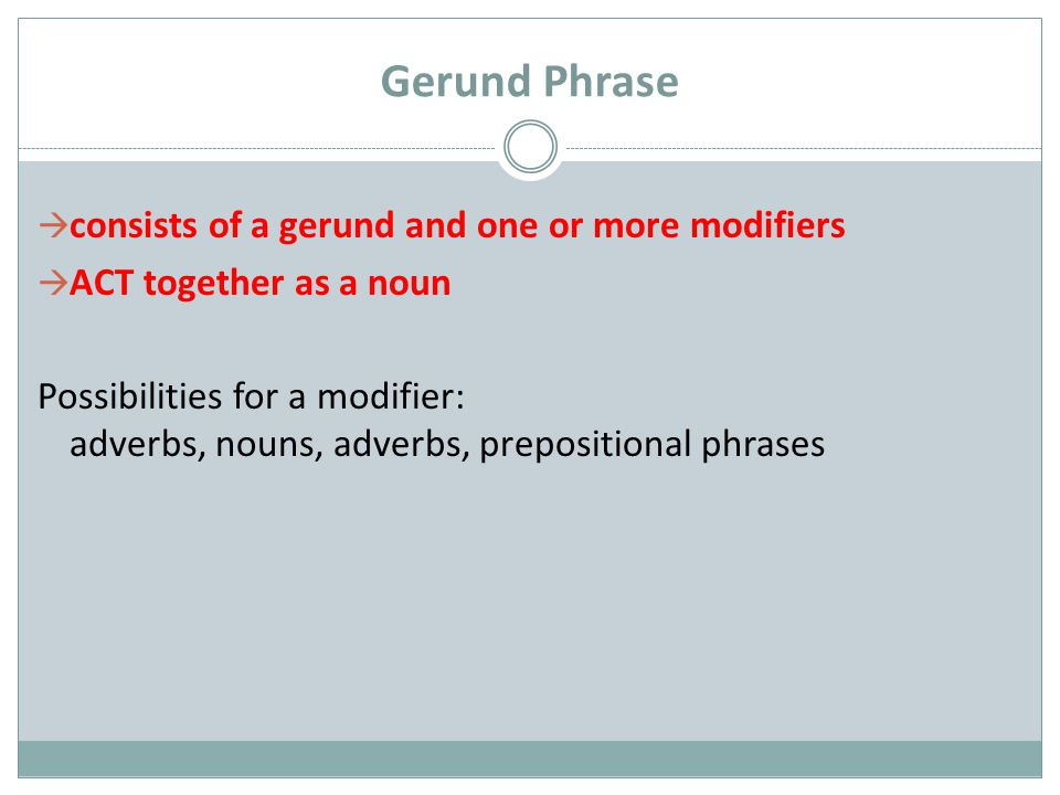 Gerund Phrase  consists of a gerund and one or more modifiers  ACT together as a noun Possibilities for a modifier: adverbs, nouns, adverbs, prepositional phrases
