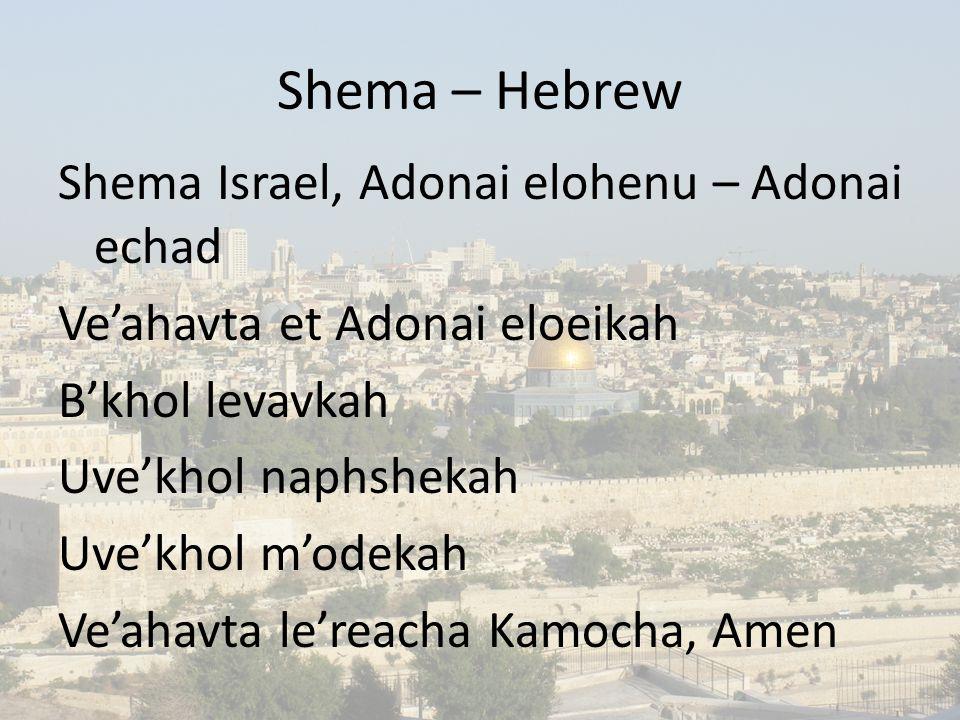 Shema – Hebrew Shema Israel, Adonai elohenu – Adonai echad Ve'ahavta et Adonai eloeikah B'khol levavkah Uve'khol naphshekah Uve'khol m'odekah Ve'ahavta le'reacha Kamocha, Amen