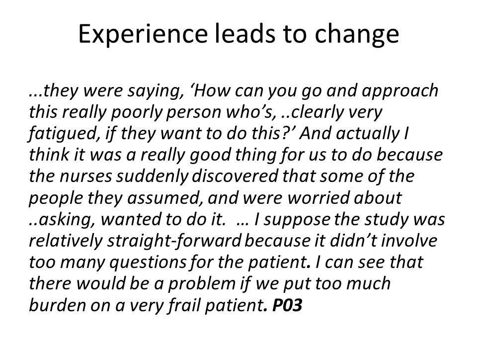 Experience leads to change...they were saying, 'How can you go and approach this really poorly person who's,..clearly very fatigued, if they want to do this?' And actually I think it was a really good thing for us to do because the nurses suddenly discovered that some of the people they assumed, and were worried about..asking, wanted to do it.