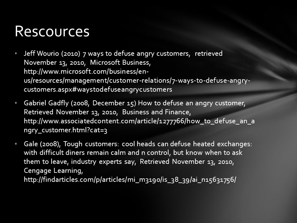 Jeff Wourio (2010) 7 ways to defuse angry customers, retrieved November 13, 2010, Microsoft Business, http://www.microsoft.com/business/en- us/resources/management/customer-relations/7-ways-to-defuse-angry- customers.aspx#waystodefuseangrycustomers Gabriel Gadfly (2008, December 15) How to defuse an angry customer, Retrieved November 13, 2010, Business and Finance, http://www.associatedcontent.com/article/1277766/how_to_defuse_an_a ngry_customer.html cat=3 Gale (2008), Tough customers: cool heads can defuse heated exchanges: with difficult diners remain calm and n control, but know when to ask them to leave, industry experts say, Retrieved November 13, 2010, Cengage Learning, http://findarticles.com/p/articles/mi_m3190/is_38_39/ai_n15631756/ Rescources