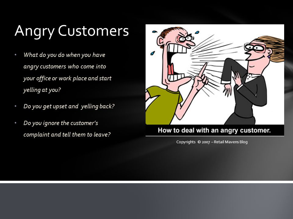 Angry Customers What do you do when you have angry customers who come into your office or work place and start yelling at you.