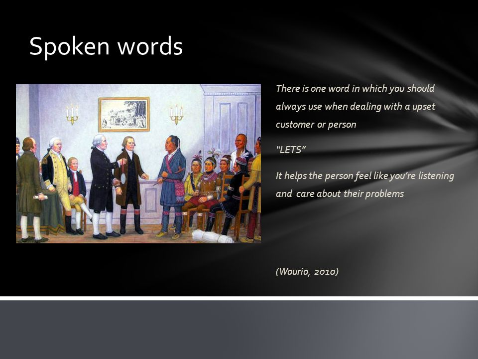 Spoken words There is one word in which you should always use when dealing with a upset customer or person LETS It helps the person feel like you're listening and care about their problems (Wourio, 2010)