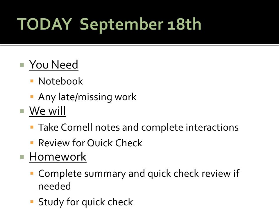  You Need  Notebook  Any late/missing work  We will  Take Cornell notes and complete interactions  Review for Quick Check  Homework  Complete summary and quick check review if needed  Study for quick check