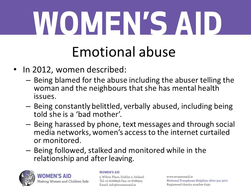Emotional abuse In 2012, women described: – Being blamed for the abuse including the abuser telling the woman and the neighbours that she has mental health issues.