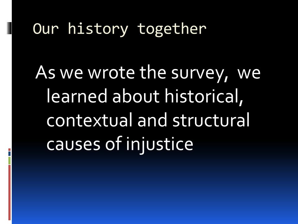 Our history together As we wrote the survey, we learned about historical, contextual and structural causes of injustice